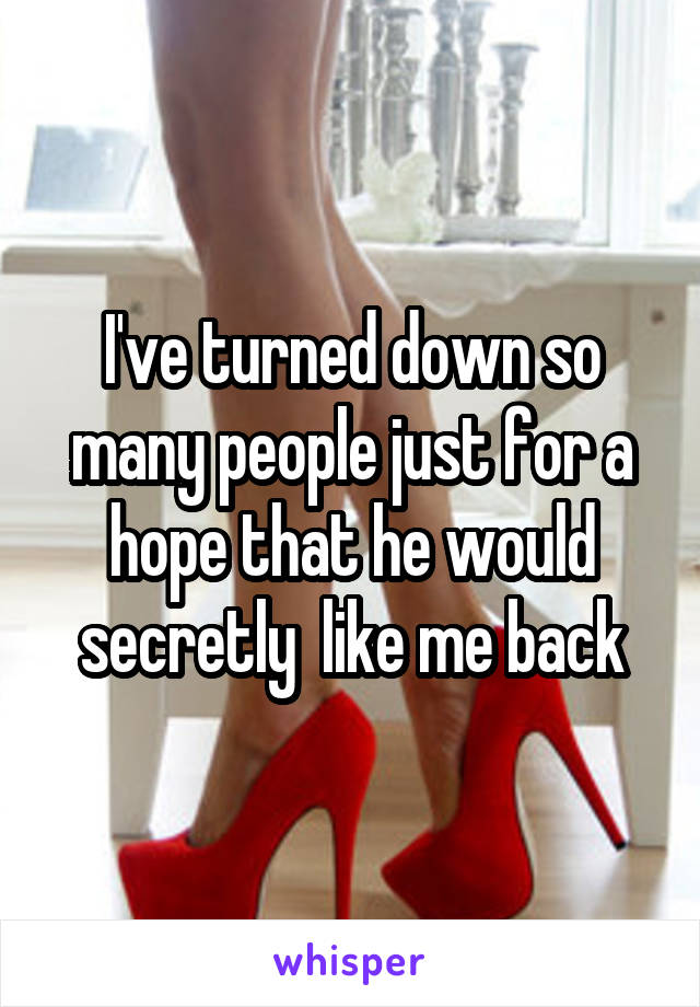 I've turned down so many people just for a hope that he would secretly  like me back