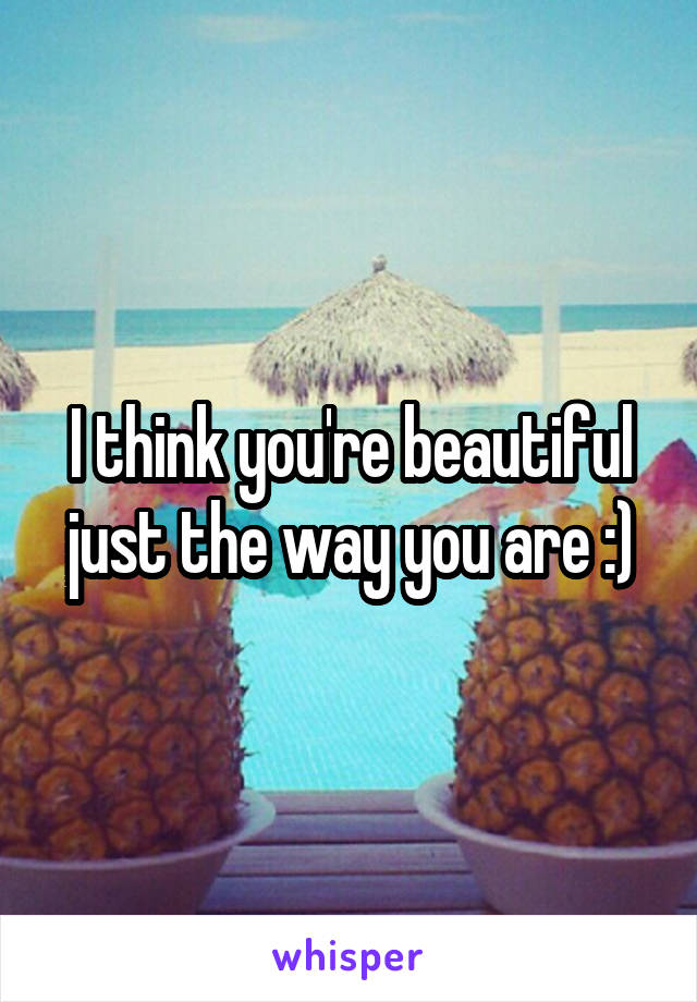 I think you're beautiful just the way you are :)