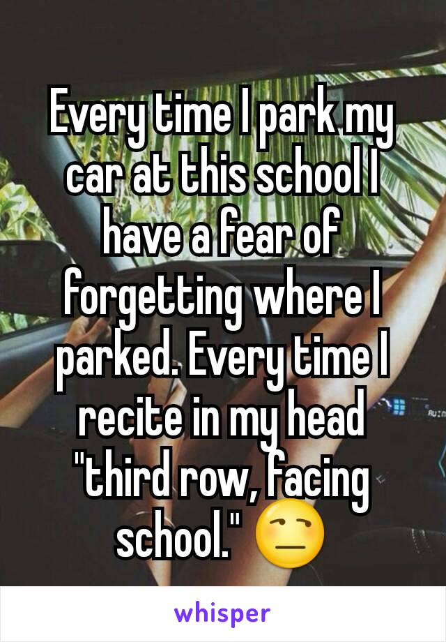 """Every time I park my car at this school I have a fear of forgetting where I parked. Every time I recite in my head """"third row, facing school."""" 😒"""