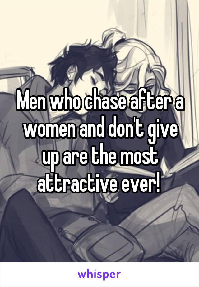 Men who chase after a women and don't give up are the most attractive ever!