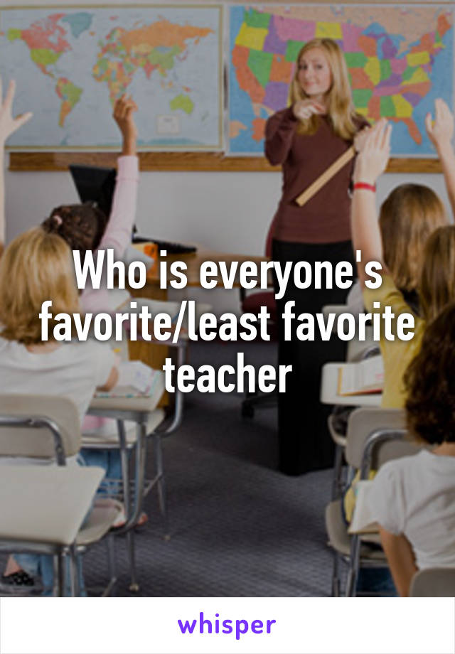 Who is everyone's favorite/least favorite teacher