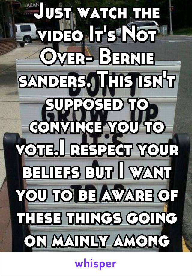 Just watch the video It's Not Over- Bernie sanders. This isn't supposed to convince you to vote.I respect your beliefs but I want you to be aware of these things going on mainly among minorities daily