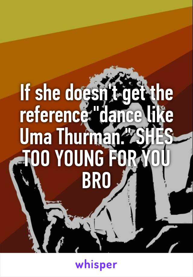 """If she doesn't get the reference """"dance like Uma Thurman."""" SHES TOO YOUNG FOR YOU BRO"""