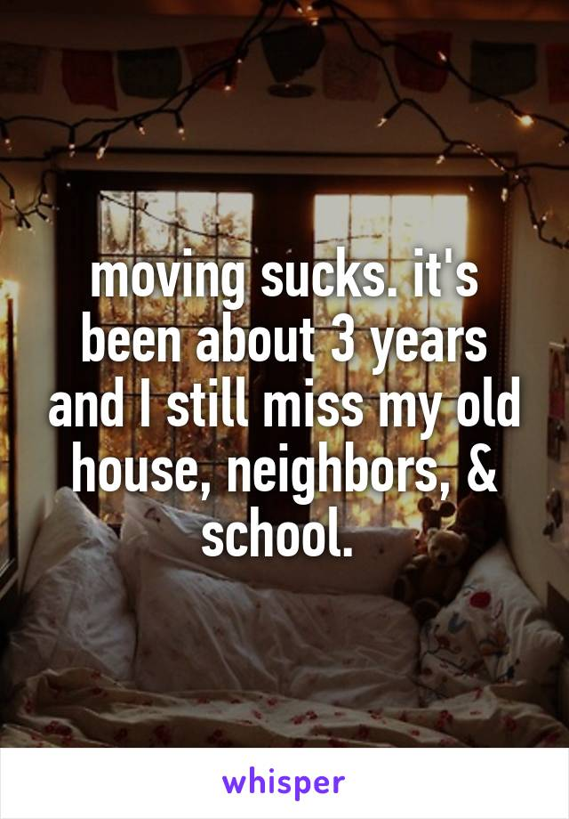 moving sucks. it's been about 3 years and I still miss my old house, neighbors, & school.