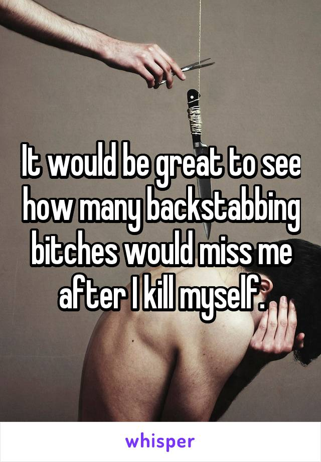 It would be great to see how many backstabbing bitches would miss me after I kill myself.