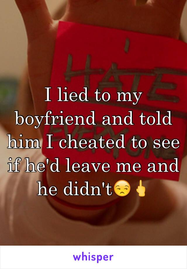 I lied to my boyfriend and told him I cheated to see if he'd leave me and he didn't😒🖕