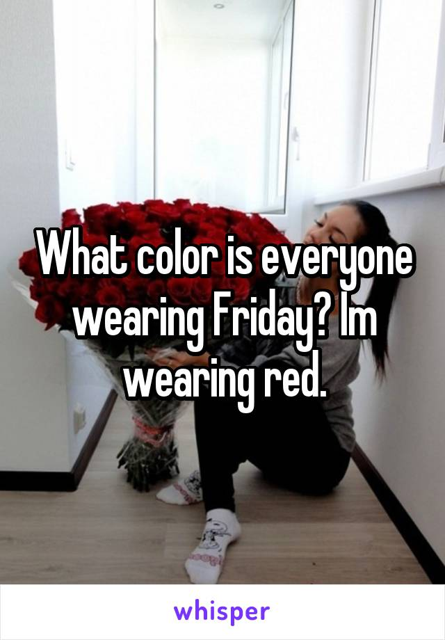 What color is everyone wearing Friday? Im wearing red.