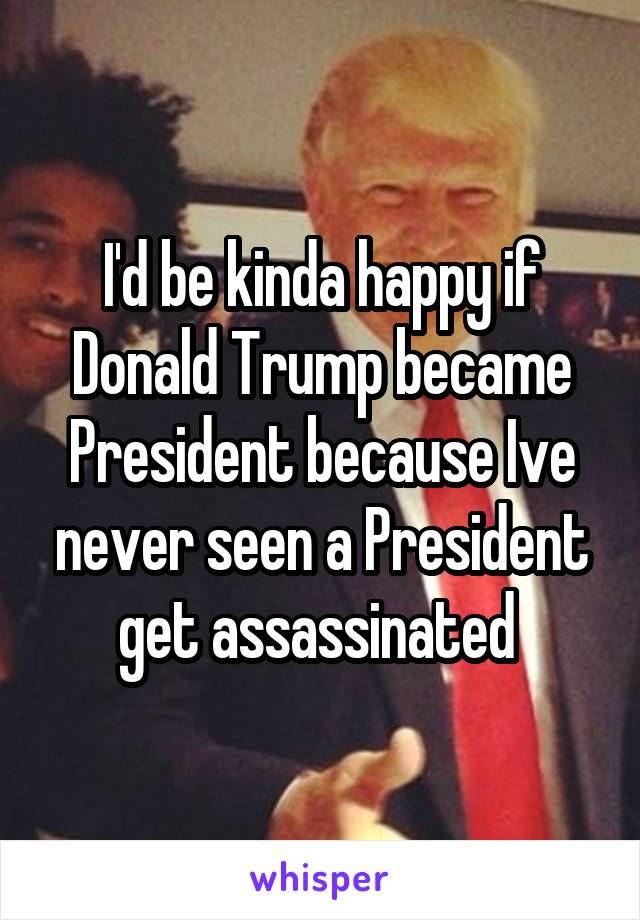 I'd be kinda happy if Donald Trump became President because Ive never seen a President get assassinated