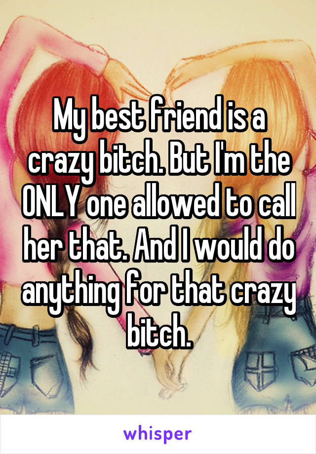 My best friend is a crazy bitch. But I'm the ONLY one allowed to call her that. And I would do anything for that crazy bitch.