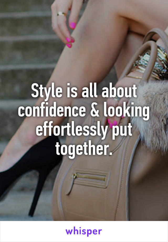Style is all about confidence & looking effortlessly put together.