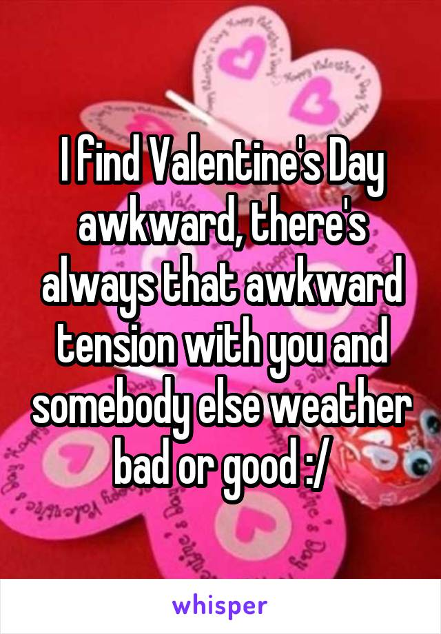 I find Valentine's Day awkward, there's always that awkward tension with you and somebody else weather bad or good :/