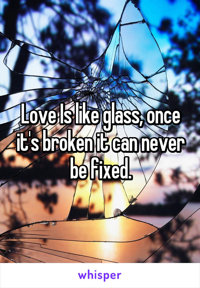 Love Is like glass, once it's broken it can never be fixed.