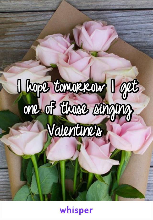 I hope tomorrow I get one of those singing Valentine's