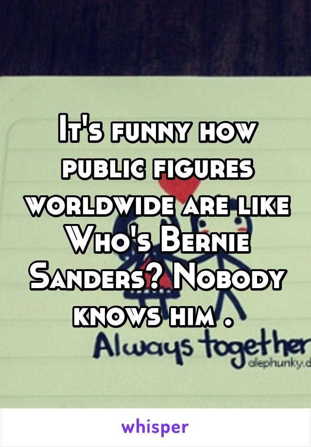 It's funny how public figures worldwide are like Who's Bernie Sanders? Nobody knows him .