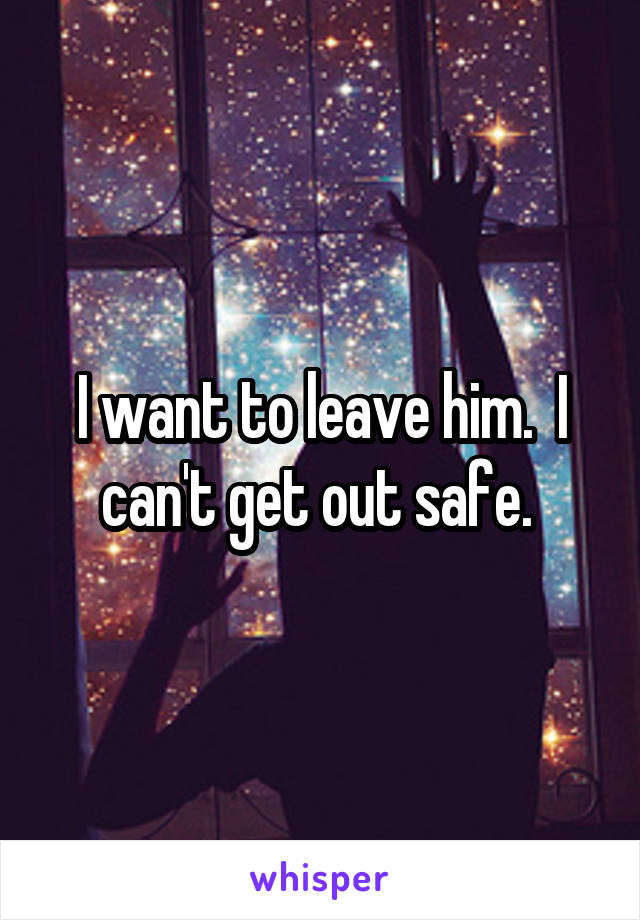 I want to leave him.  I can't get out safe.