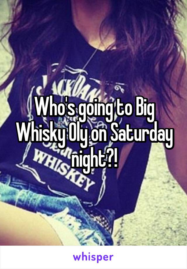 Who's going to Big Whisky Oly on Saturday night?!