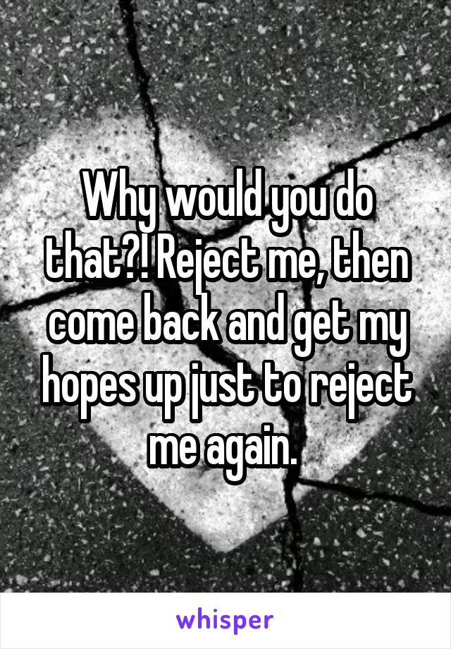Why would you do that?! Reject me, then come back and get my hopes up just to reject me again.