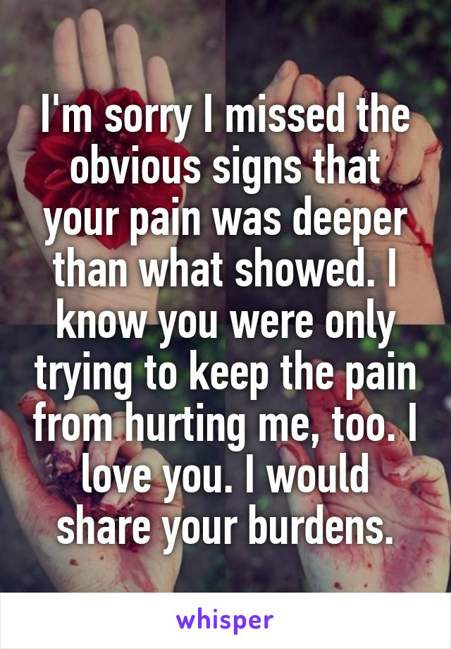 I'm sorry I missed the obvious signs that your pain was deeper than what showed. I know you were only trying to keep the pain from hurting me, too. I love you. I would share your burdens.