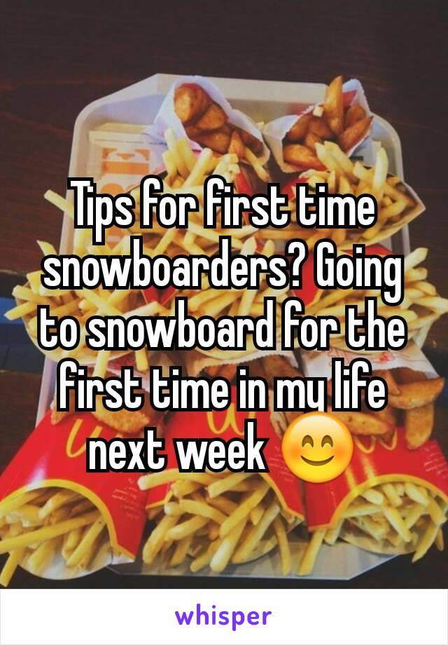 Tips for first time snowboarders? Going to snowboard for the first time in my life next week 😊