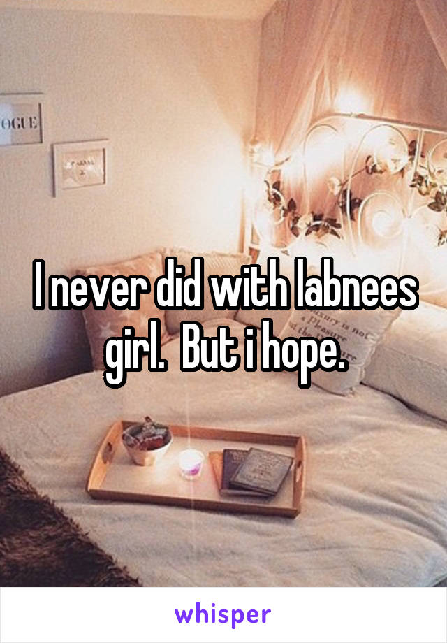 I never did with labnees girl.  But i hope.