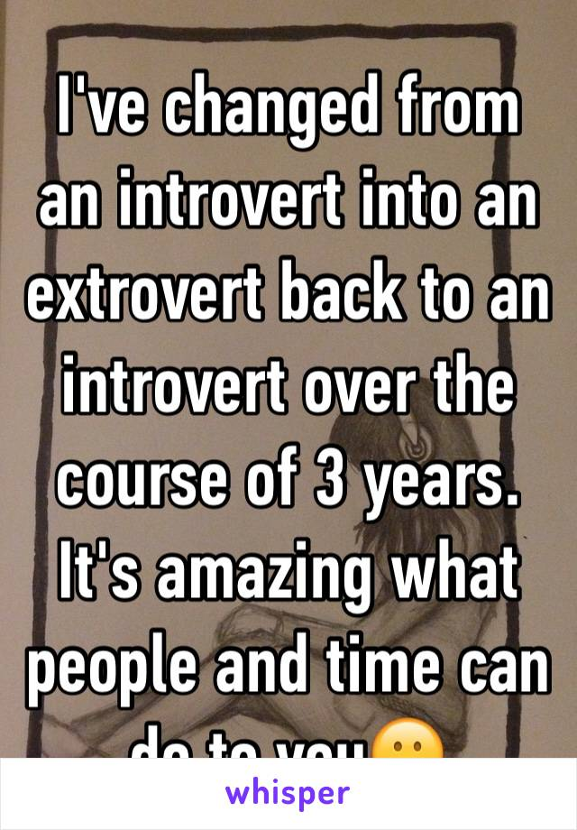 I've changed from an introvert into an extrovert back to an introvert over the course of 3 years. It's amazing what people and time can do to you😕