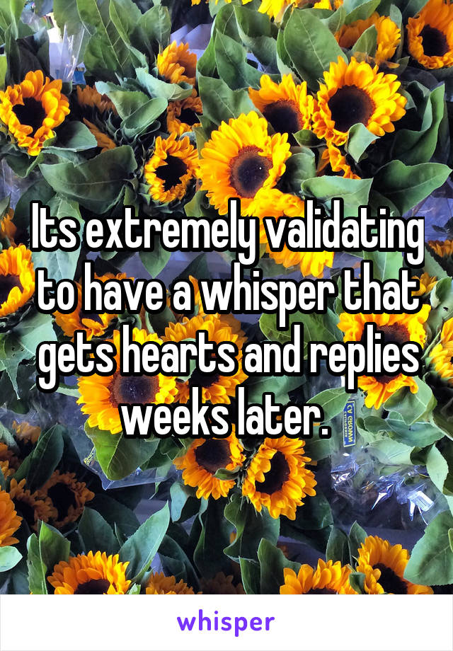 Its extremely validating to have a whisper that gets hearts and replies weeks later.