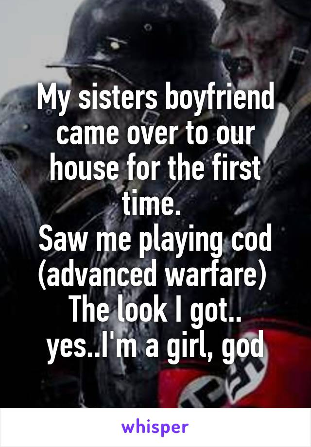 My sisters boyfriend came over to our house for the first time.  Saw me playing cod (advanced warfare)  The look I got.. yes..I'm a girl, god