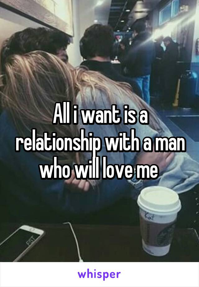 All i want is a relationship with a man who will love me