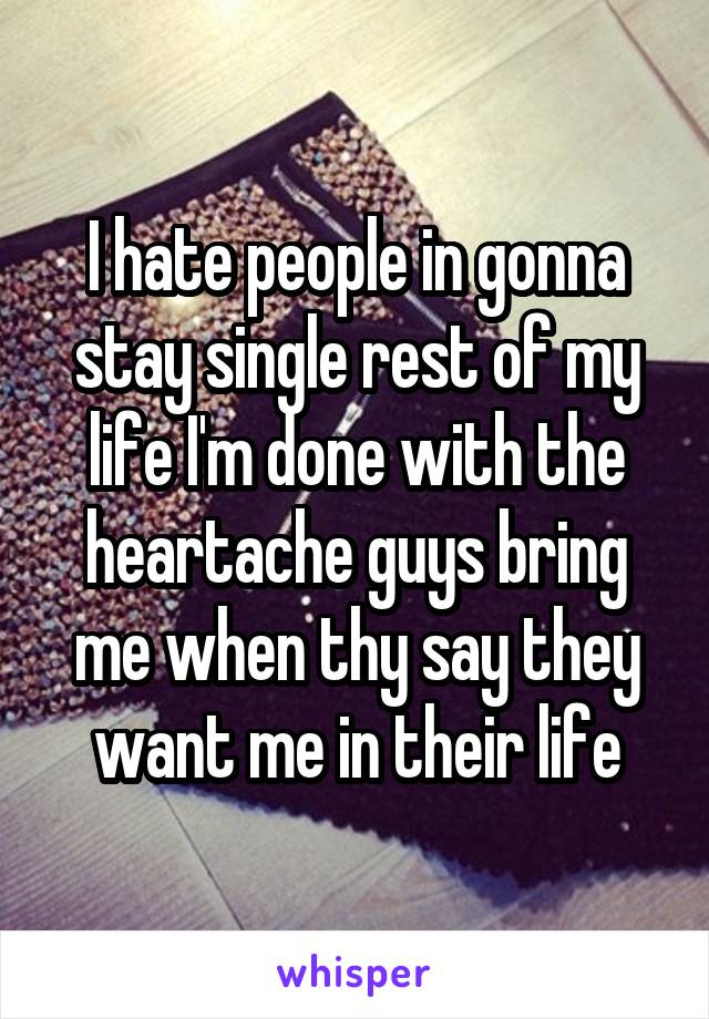 I hate people in gonna stay single rest of my life I'm done with the heartache guys bring me when thy say they want me in their life