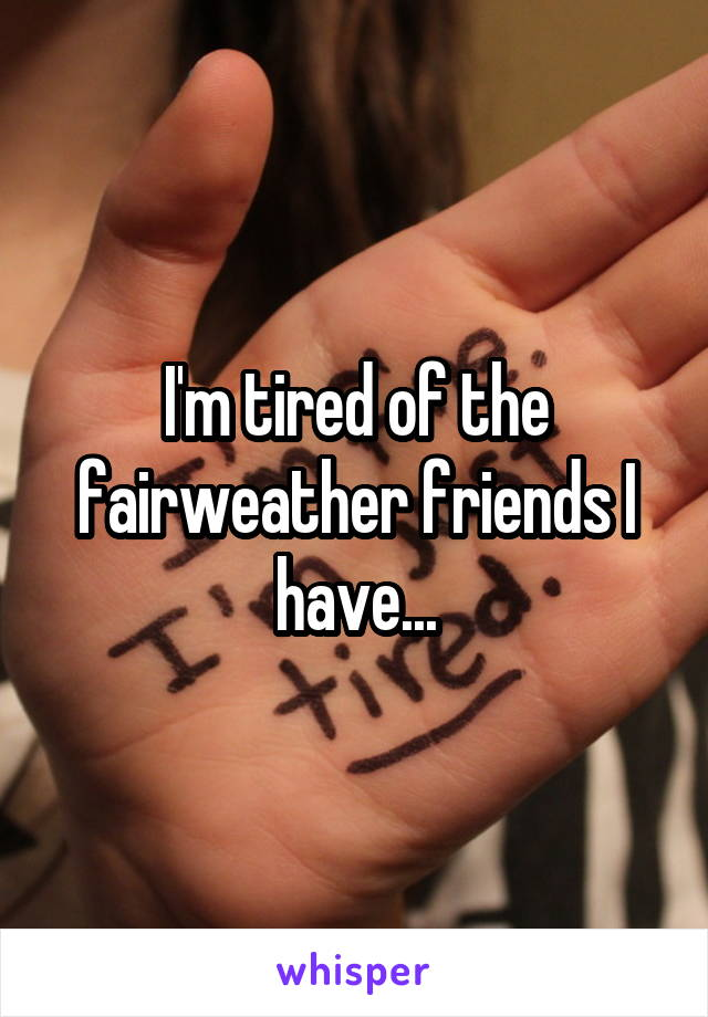 I'm tired of the fairweather friends I have...