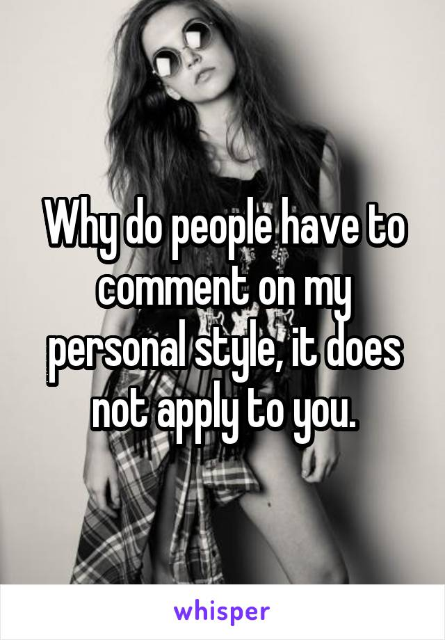 Why do people have to comment on my personal style, it does not apply to you.