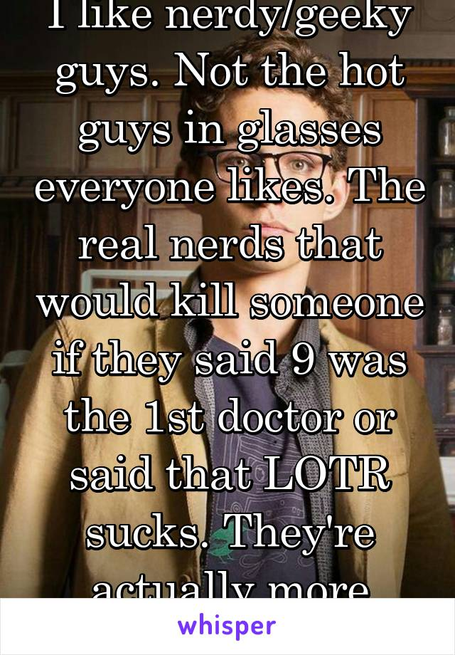 I like nerdy/geeky guys. Not the hot guys in glasses everyone likes. The real nerds that would kill someone if they said 9 was the 1st doctor or said that LOTR sucks. They're actually more attractive.