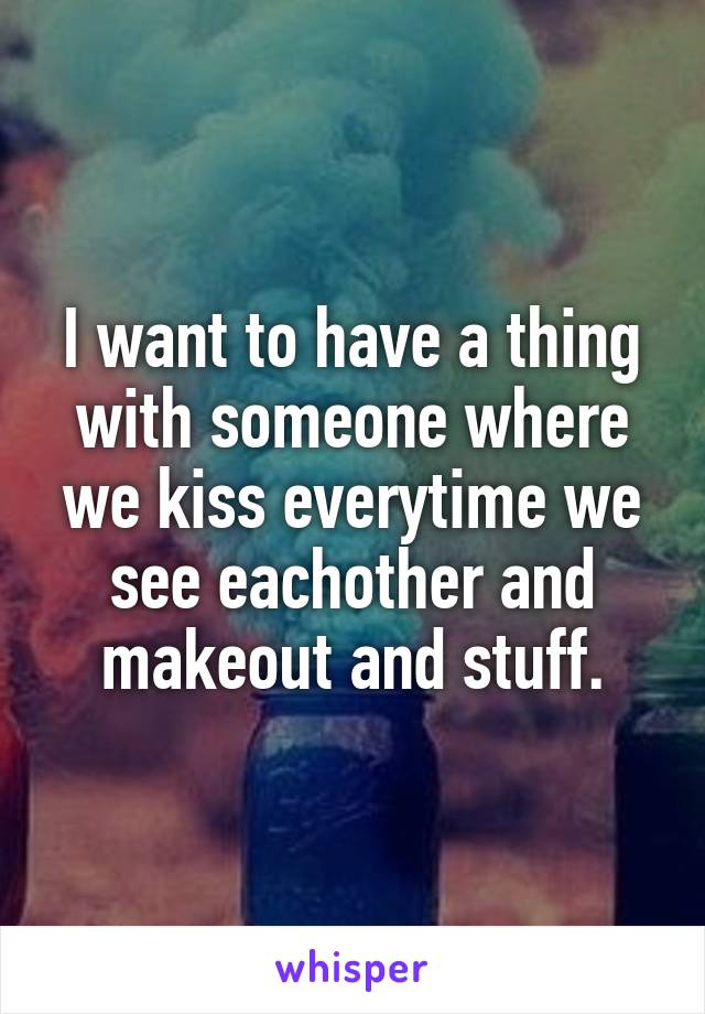 I want to have a thing with someone where we kiss everytime we see eachother and makeout and stuff.