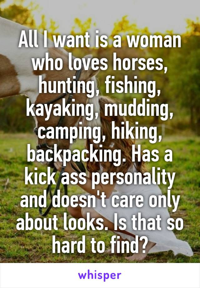 All I want is a woman who loves horses, hunting, fishing, kayaking, mudding, camping, hiking, backpacking. Has a kick ass personality and doesn't care only about looks. Is that so hard to find?