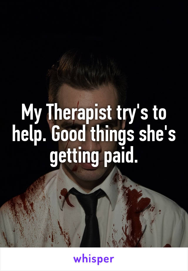My Therapist try's to help. Good things she's getting paid.