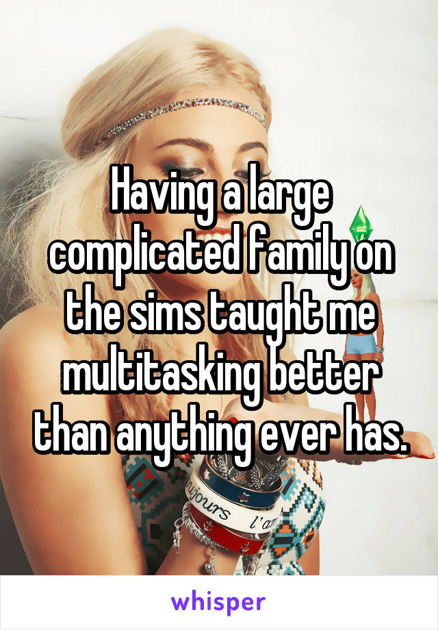 Having a large complicated family on the sims taught me multitasking better than anything ever has.