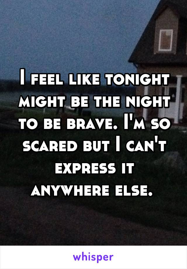 I feel like tonight might be the night to be brave. I'm so scared but I can't express it anywhere else.