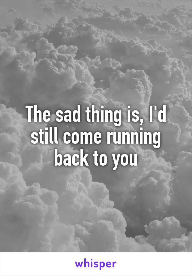 The sad thing is, I'd still come running back to you
