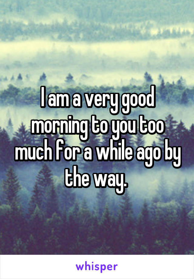 I am a very good morning to you too much for a while ago by the way.