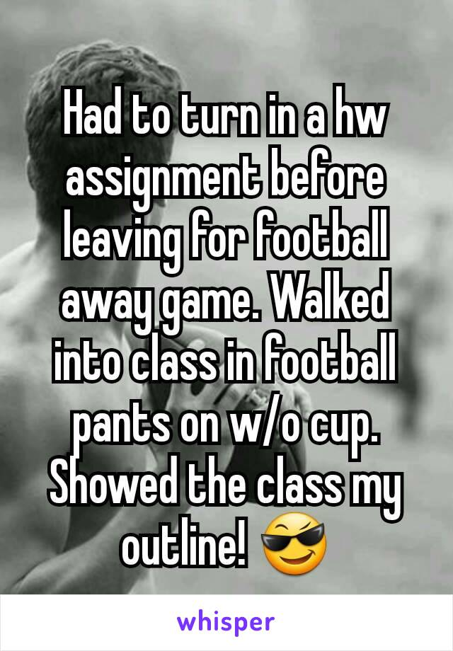 Had to turn in a hw assignment before leaving for football  away game. Walked into class in football  pants on w/o cup. Showed the class my outline! 😎