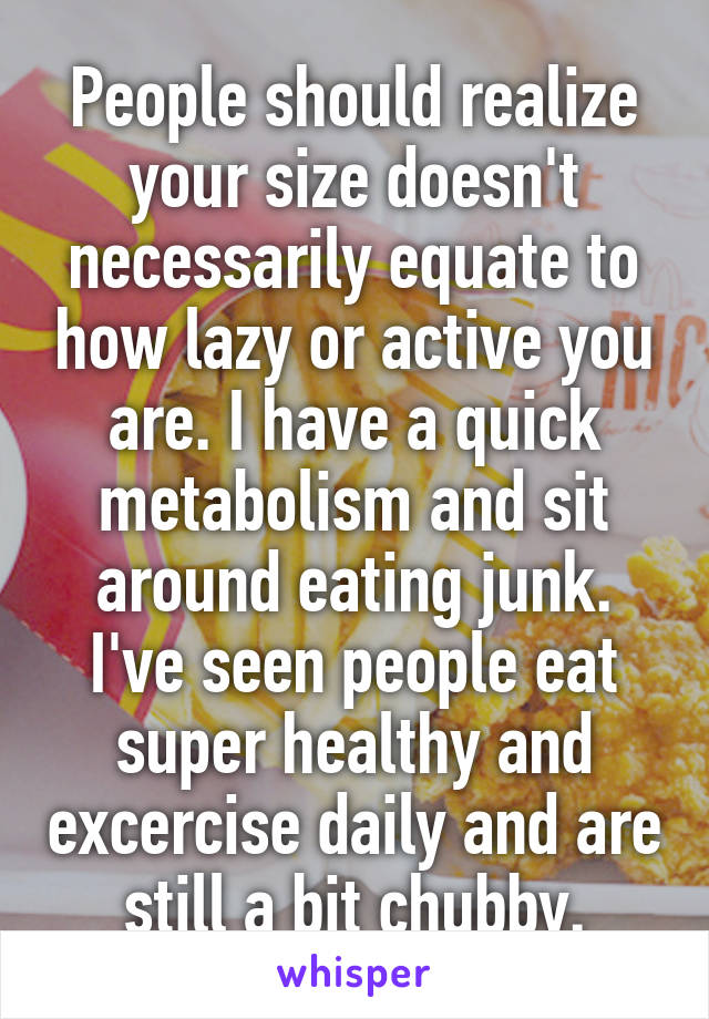 People should realize your size doesn't necessarily equate to how lazy or active you are. I have a quick metabolism and sit around eating junk. I've seen people eat super healthy and excercise daily and are still a bit chubby.