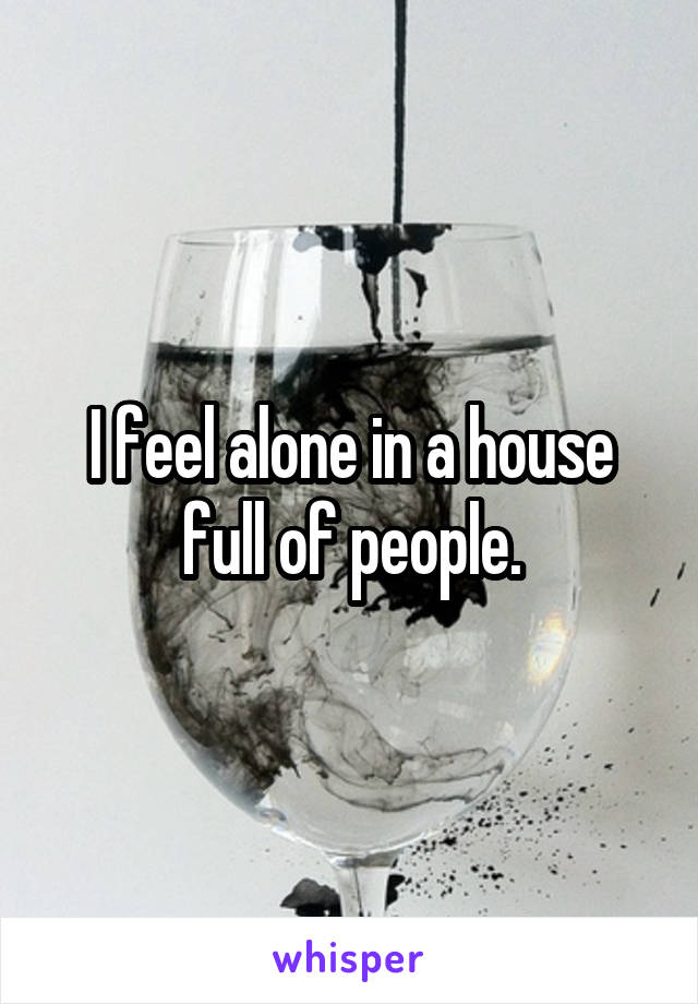 I feel alone in a house full of people.