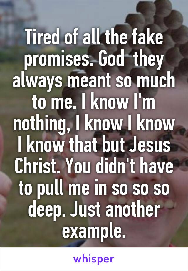 Tired of all the fake promises. God  they always meant so much to me. I know I'm nothing, I know I know I know that but Jesus Christ. You didn't have to pull me in so so so deep. Just another example.