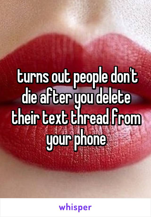 turns out people don't die after you delete their text thread from your phone