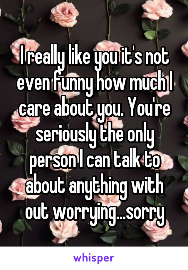 I really like you it's not even funny how much I care about you. You're seriously the only person I can talk to about anything with out worrying...sorry