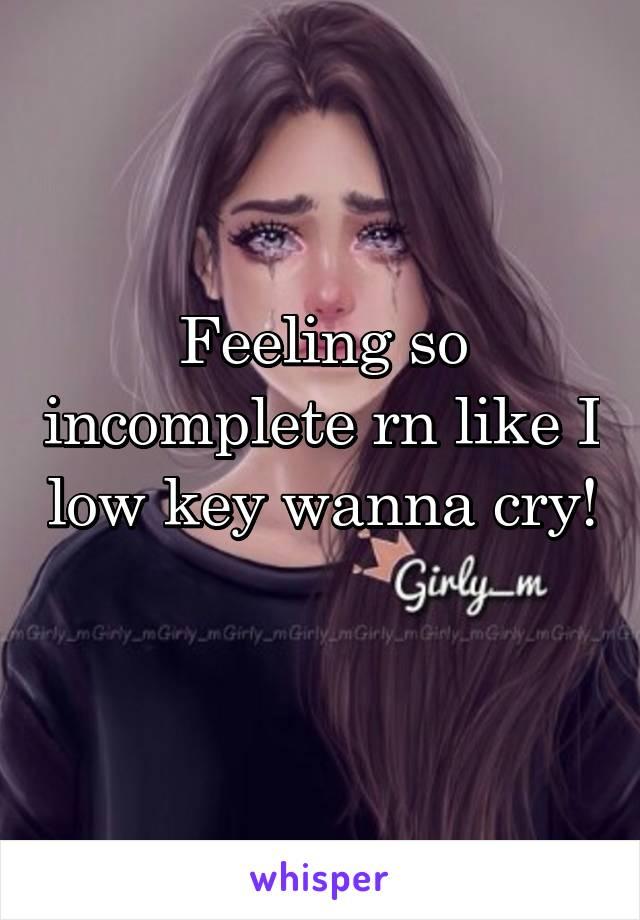 Feeling so incomplete rn like I low key wanna cry!