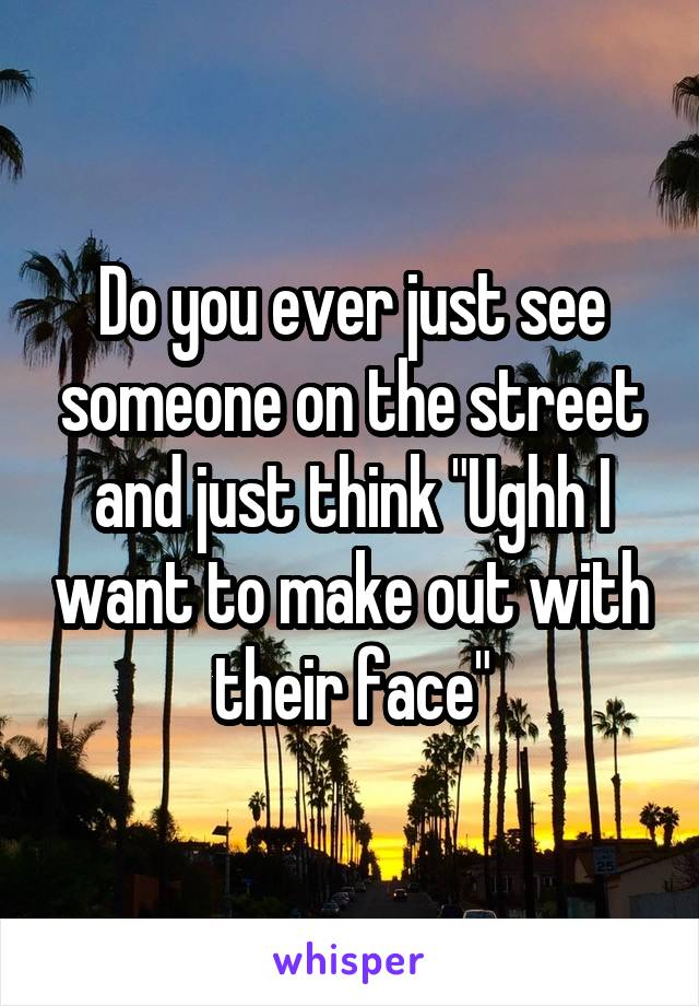 "Do you ever just see someone on the street and just think ""Ughh I want to make out with their face"""