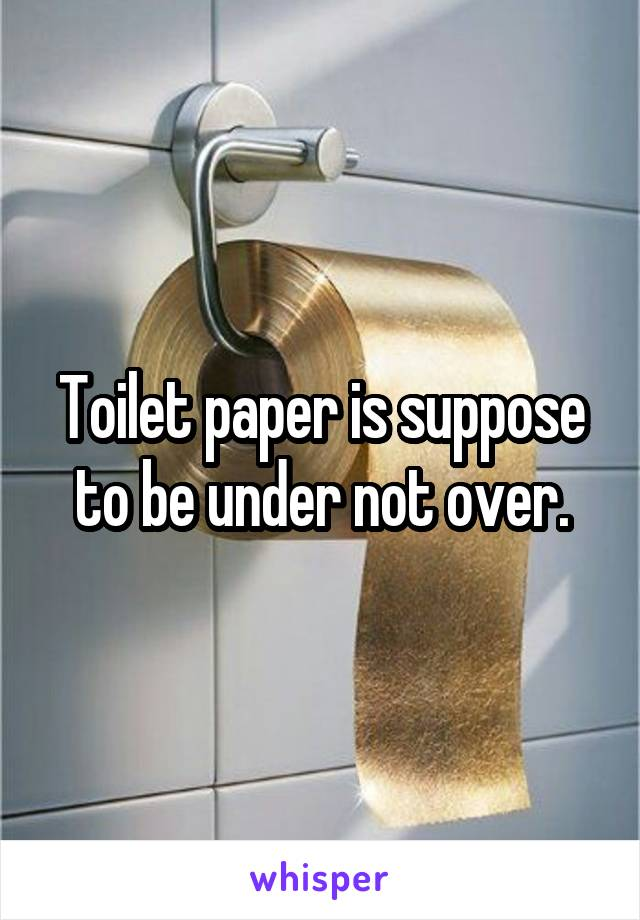 Toilet paper is suppose to be under not over.