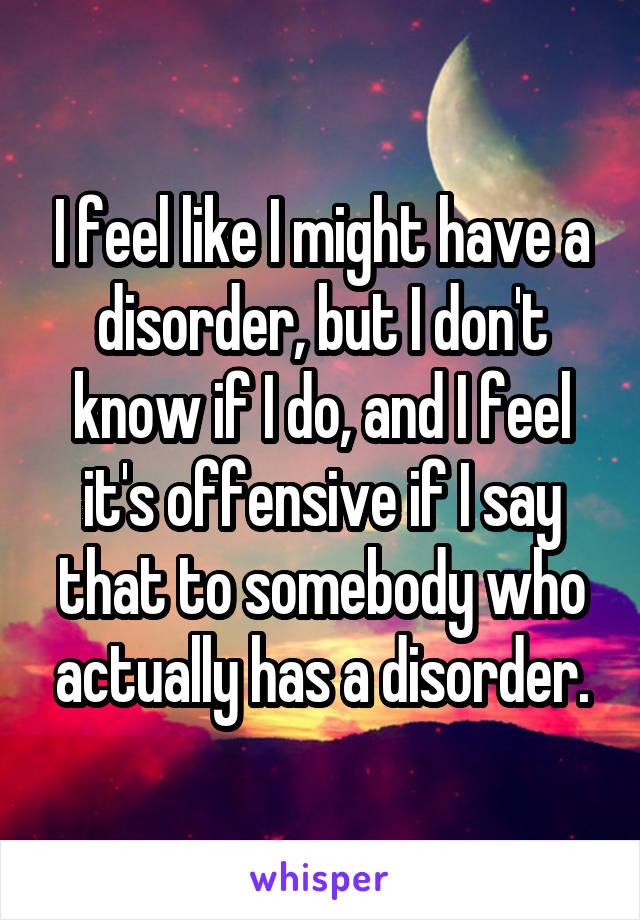 I feel like I might have a disorder, but I don't know if I do, and I feel it's offensive if I say that to somebody who actually has a disorder.