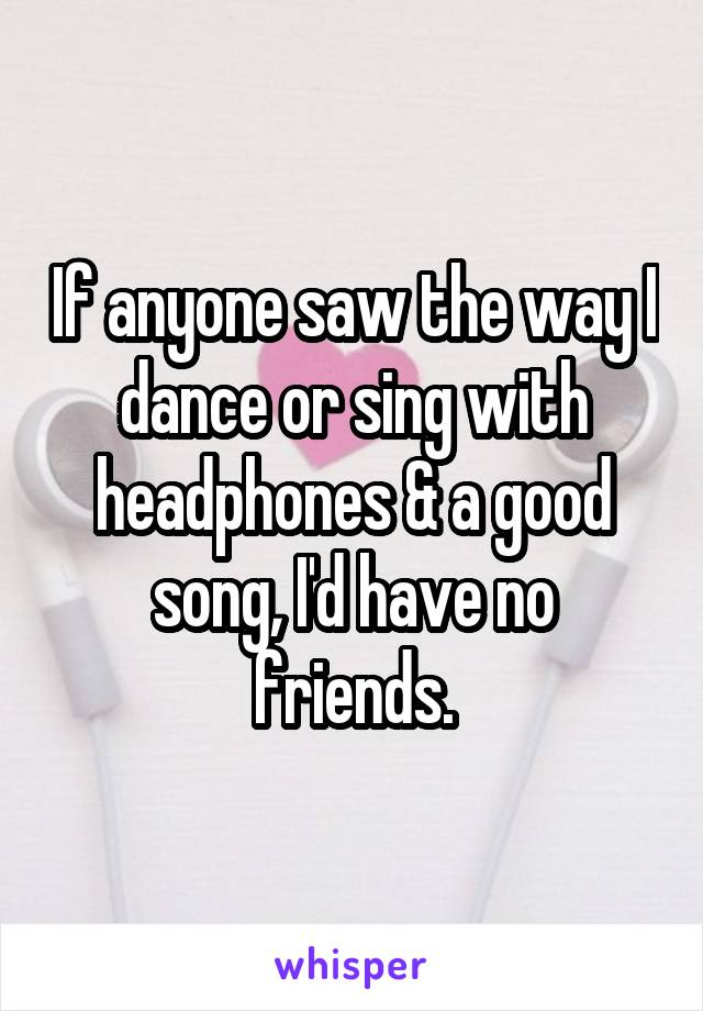 If anyone saw the way I dance or sing with headphones & a good song, I'd have no friends.